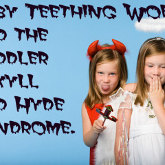 Baby Teething Woes and the Toddler Jekyll and Hyde Syndrome.